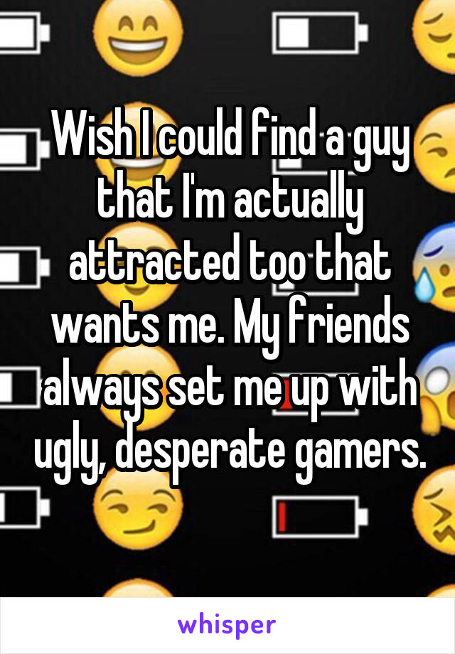 Wish I could find a guy that I'm actually attracted too that wants me. My friends always set me up with ugly, desperate gamers.