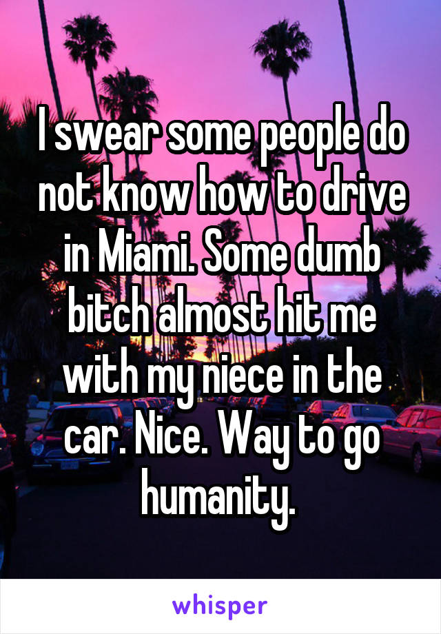 I swear some people do not know how to drive in Miami. Some dumb bitch almost hit me with my niece in the car. Nice. Way to go humanity.