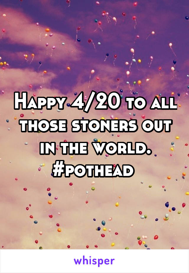 Happy 4/20 to all those stoners out in the world. #pothead
