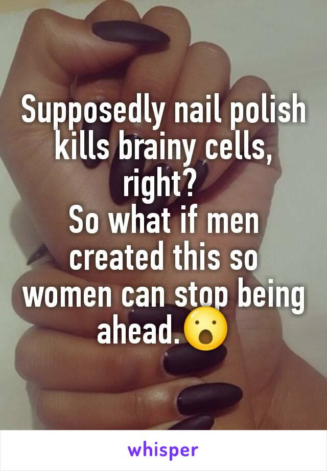 Supposedly nail polish kills brainy cells, right?  So what if men created this so women can stop being ahead.😮