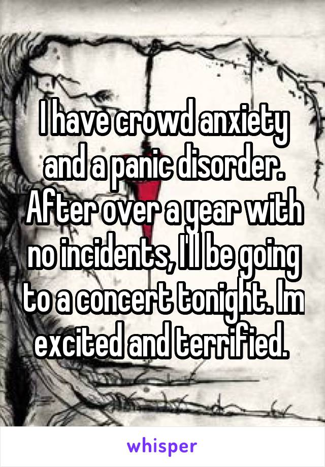 I have crowd anxiety and a panic disorder. After over a year with no incidents, I'll be going to a concert tonight. Im excited and terrified.