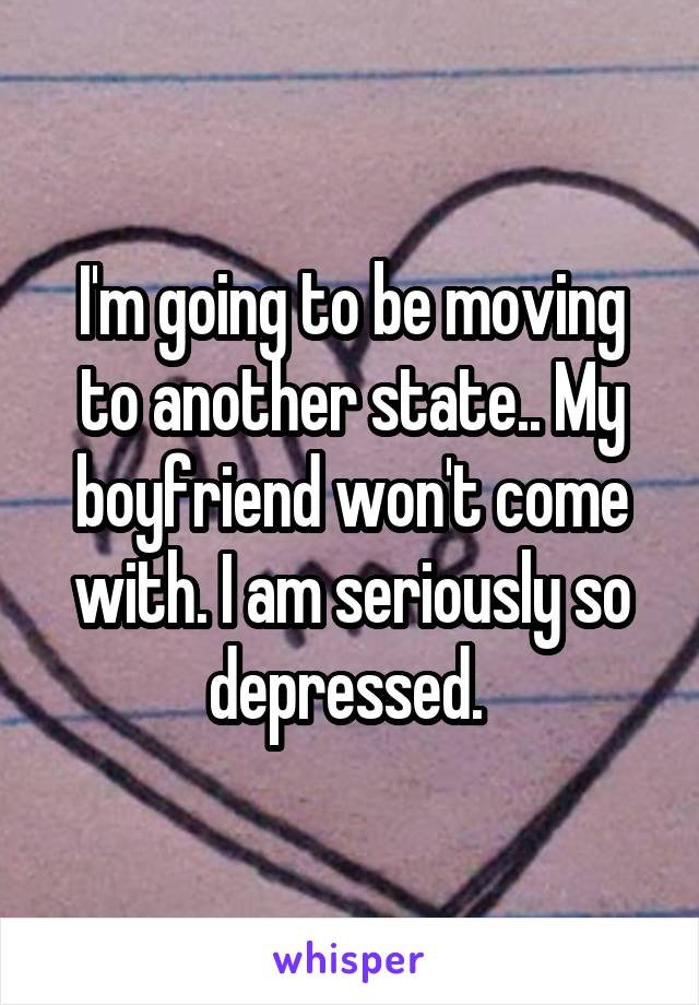 I'm going to be moving to another state.. My boyfriend won't come with. I am seriously so depressed.