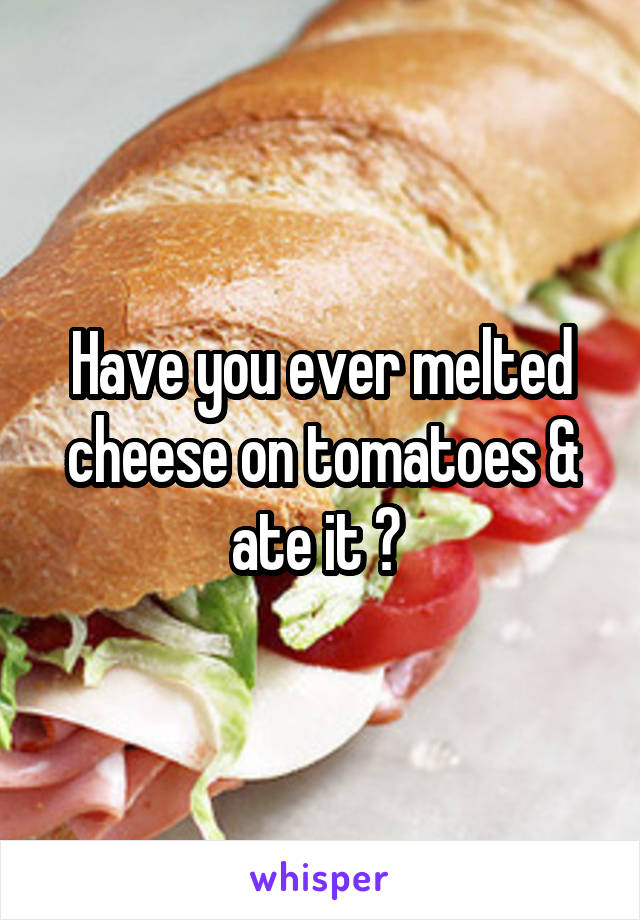 Have you ever melted cheese on tomatoes & ate it ?