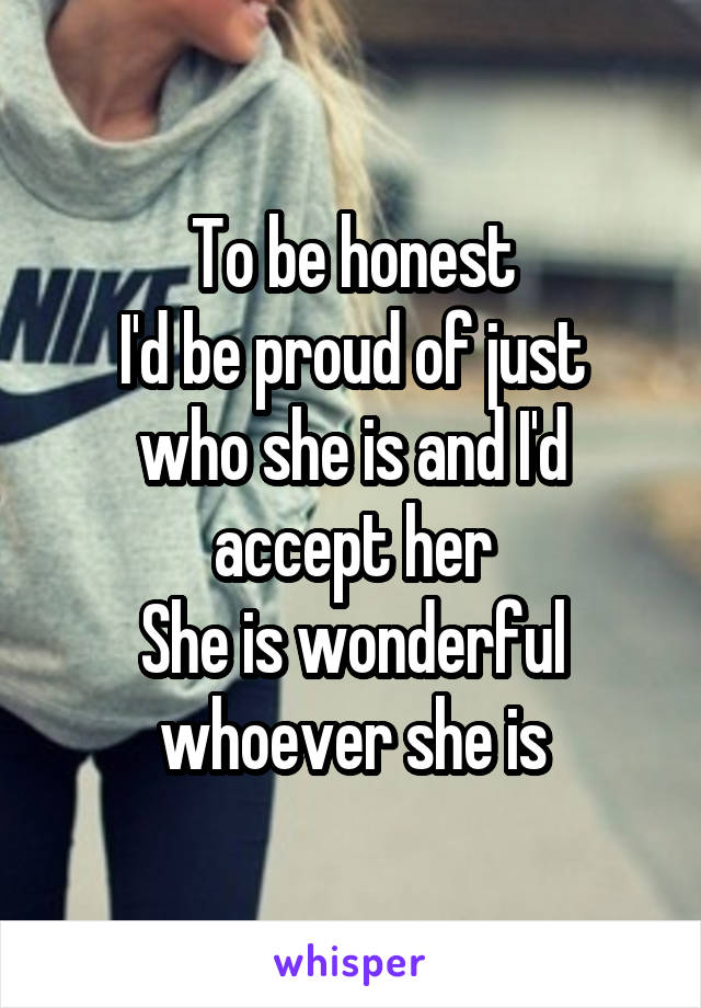 To be honest I'd be proud of just who she is and I'd accept her She is wonderful whoever she is