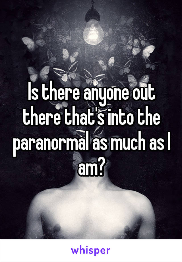 Is there anyone out there that's into the paranormal as much as I am?