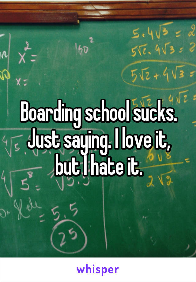Boarding school sucks. Just saying. I love it, but I hate it.