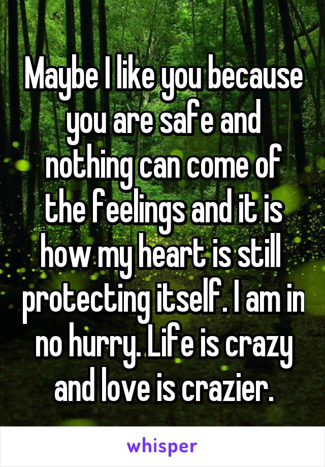 Maybe I like you because you are safe and nothing can come of the feelings and it is how my heart is still  protecting itself. I am in no hurry. Life is crazy and love is crazier.