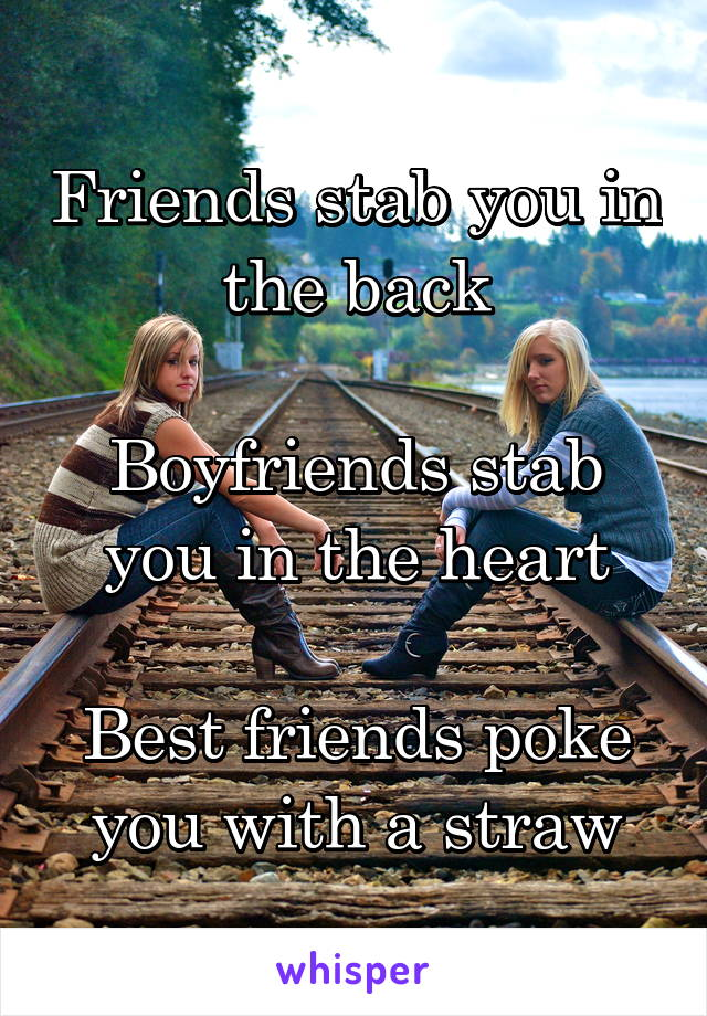 Friends stab you in the back  Boyfriends stab you in the heart  Best friends poke you with a straw