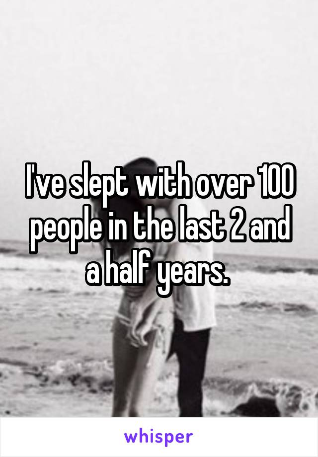 I've slept with over 100 people in the last 2 and a half years.