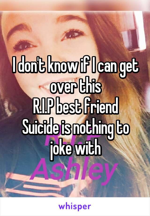 I don't know if I can get over this R.I.P best friend Suicide is nothing to joke with