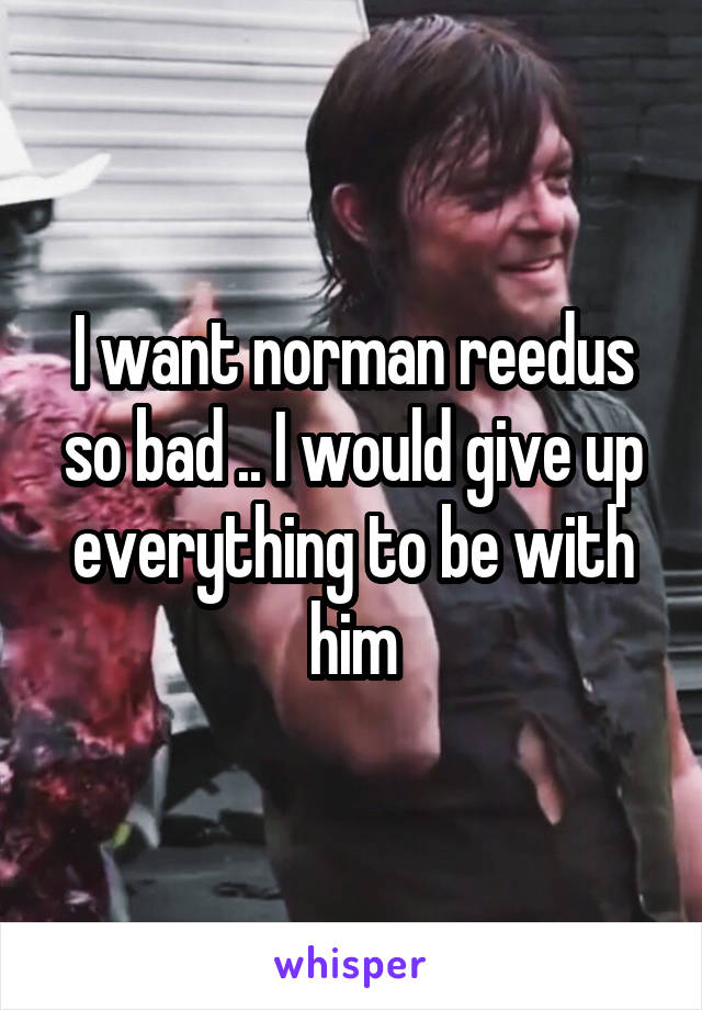 I want norman reedus so bad .. I would give up everything to be with him