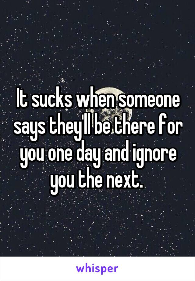 It sucks when someone says they'll be there for you one day and ignore you the next.