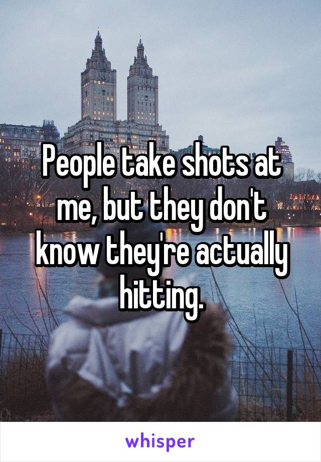 People take shots at me, but they don't know they're actually hitting.