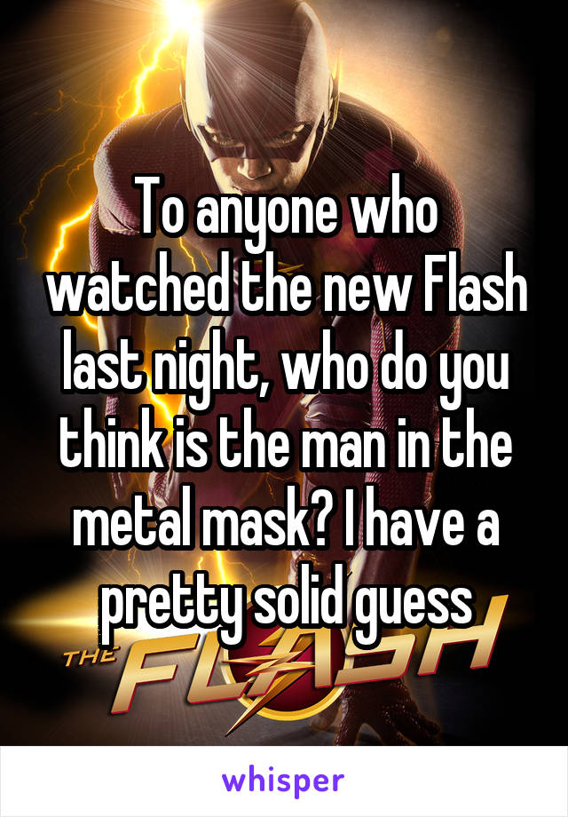 To anyone who watched the new Flash last night, who do you think is the man in the metal mask? I have a pretty solid guess