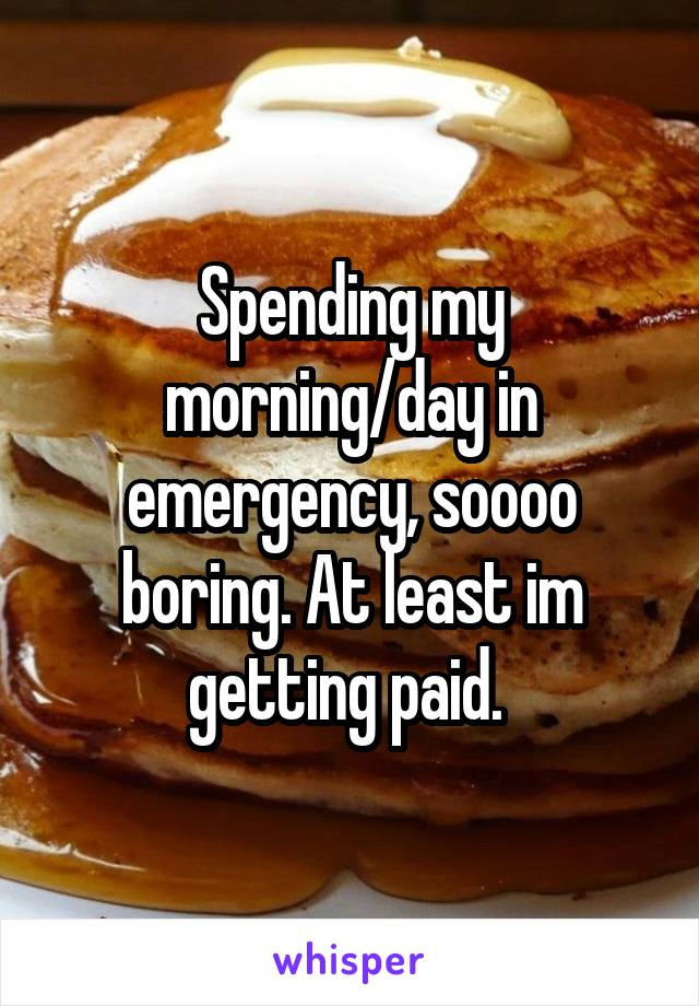 Spending my morning/day in emergency, soooo boring. At least im getting paid.