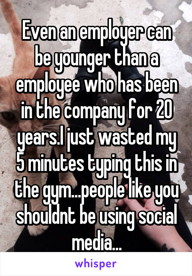 Even an employer can be younger than a employee who has been in the company for 20 years.I just wasted my 5 minutes typing this in the gym...people like you shouldnt be using social media...