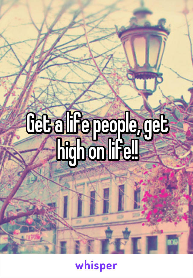 Get a life people, get high on life!!