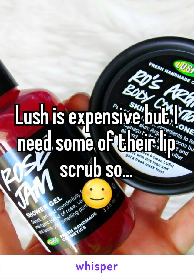 Lush is expensive but I need some of their lip scrub so... ☺