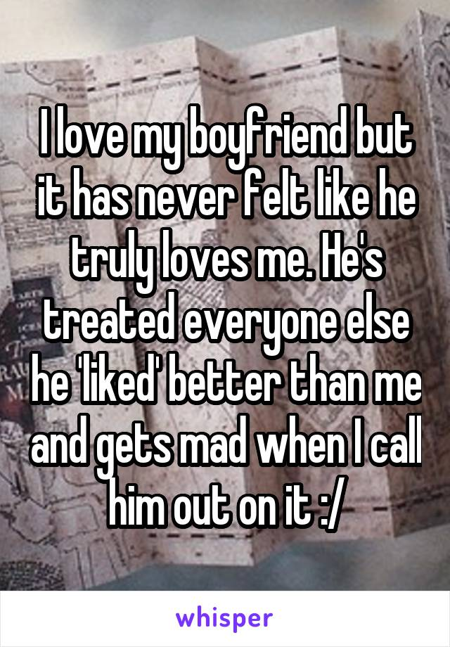 I love my boyfriend but it has never felt like he truly loves me. He's treated everyone else he 'liked' better than me and gets mad when I call him out on it :/