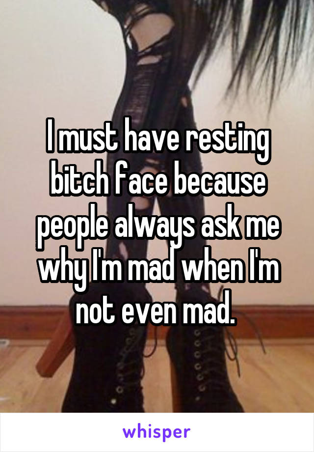 I must have resting bitch face because people always ask me why I'm mad when I'm not even mad.