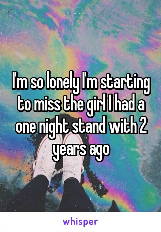 I'm so lonely I'm starting to miss the girl I had a one night stand with 2 years ago