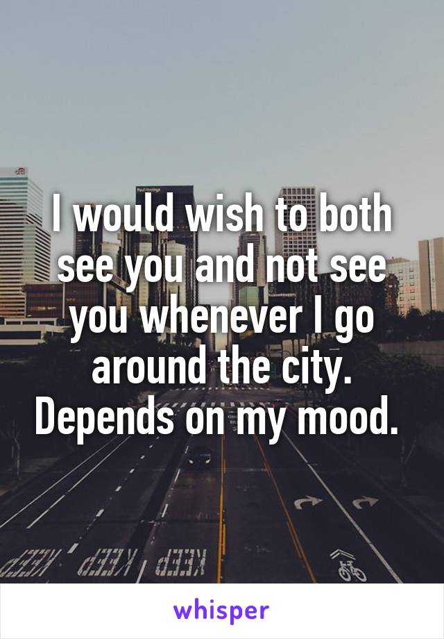 I would wish to both see you and not see you whenever I go around the city. Depends on my mood.