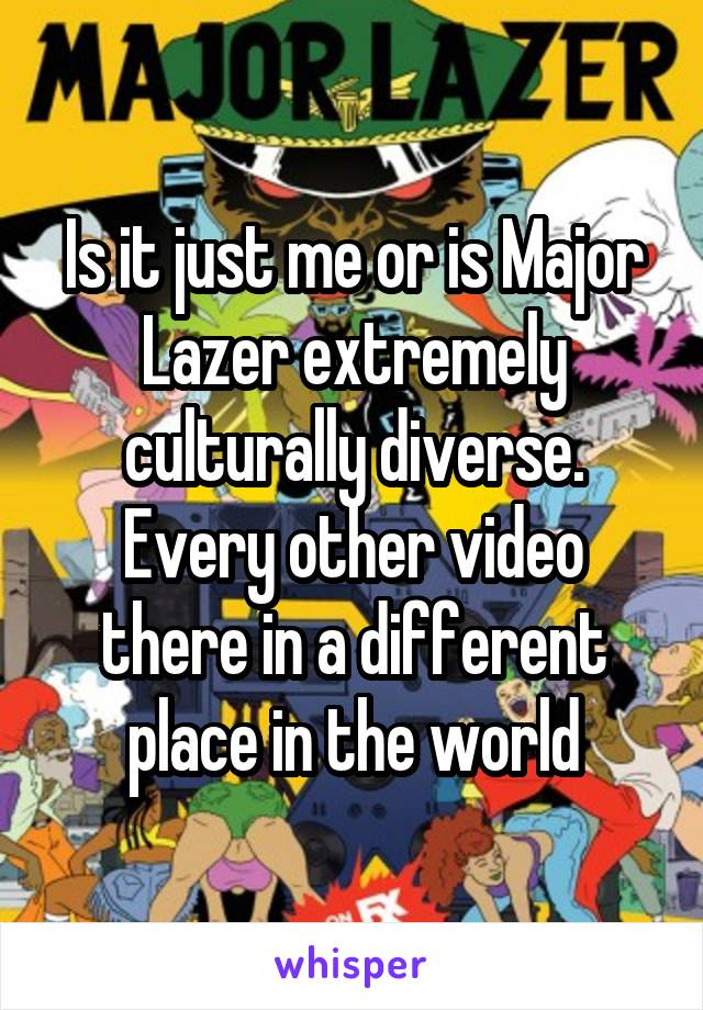 Is it just me or is Major Lazer extremely culturally diverse. Every other video there in a different place in the world