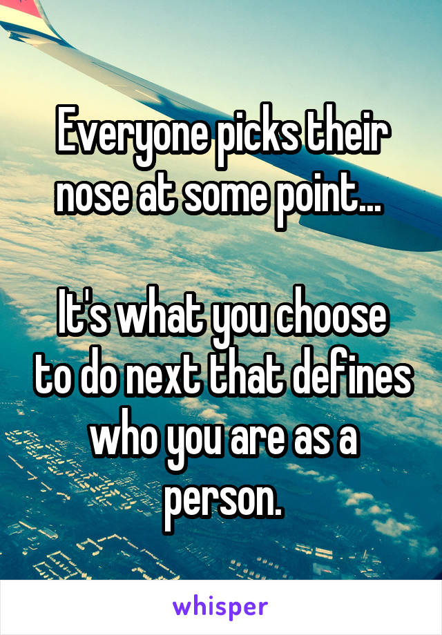 Everyone picks their nose at some point...   It's what you choose to do next that defines who you are as a person.