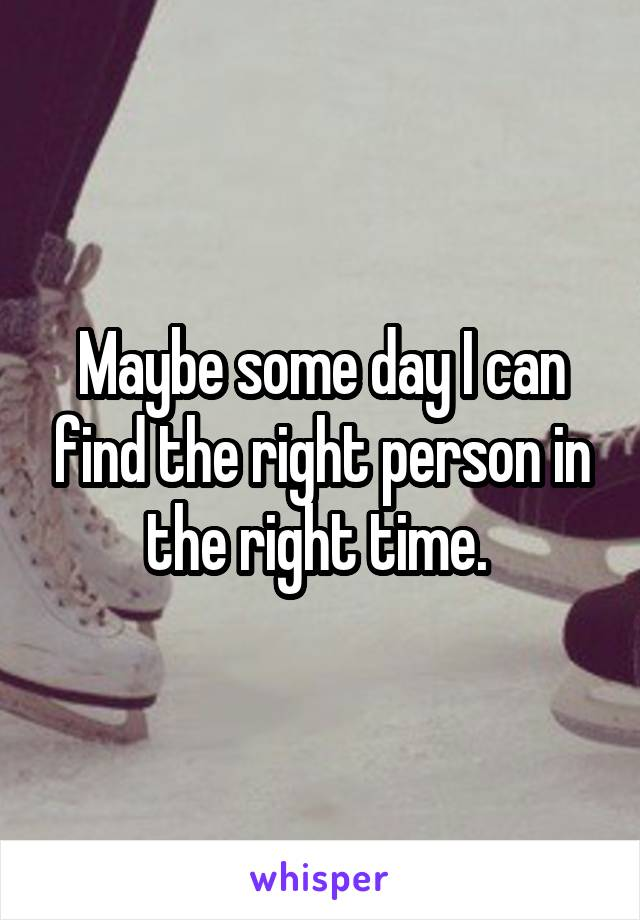 Maybe some day I can find the right person in the right time.