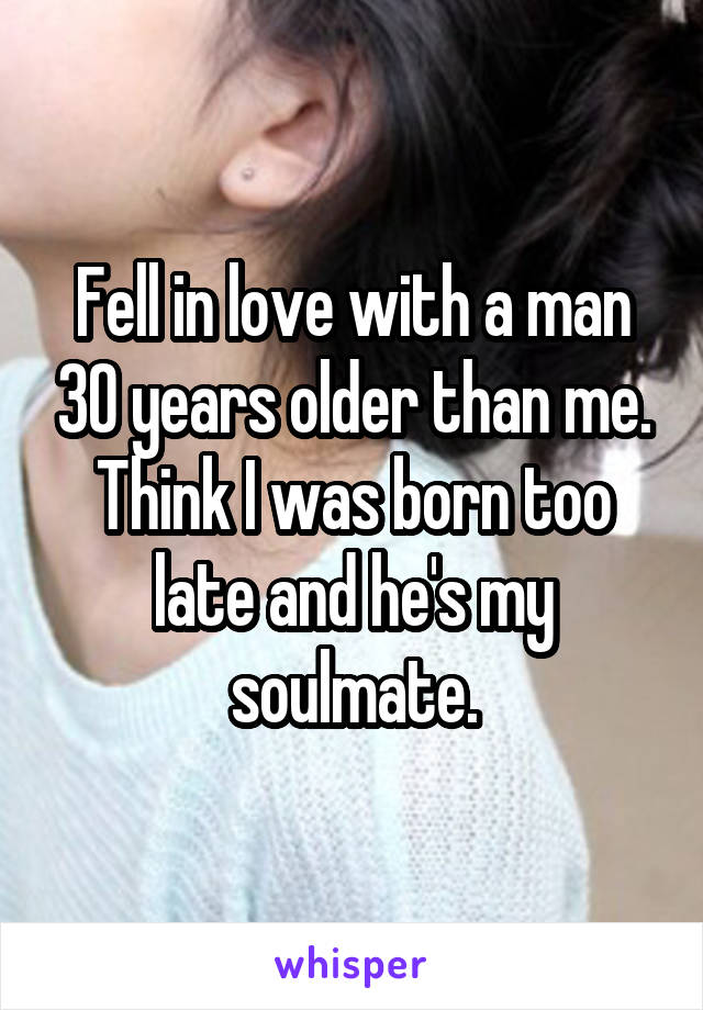 Fell in love with a man 30 years older than me. Think I was born too late and he's my soulmate.