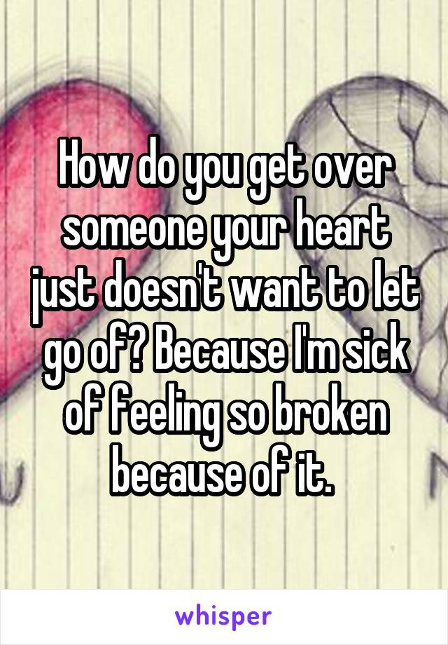 How do you get over someone your heart just doesn't want to let go of? Because I'm sick of feeling so broken because of it.