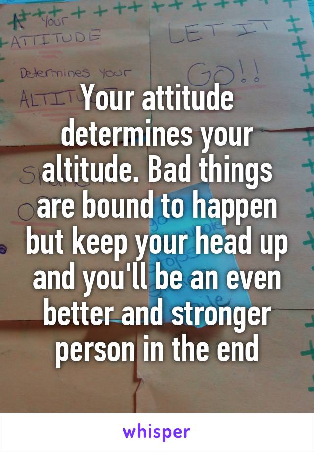 Your attitude determines your altitude. Bad things are bound to happen but keep your head up and you'll be an even better and stronger person in the end