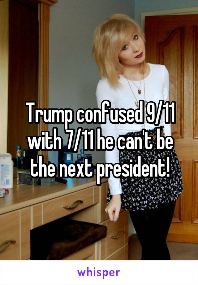Trump confused 9/11 with 7/11 he can't be the next president!