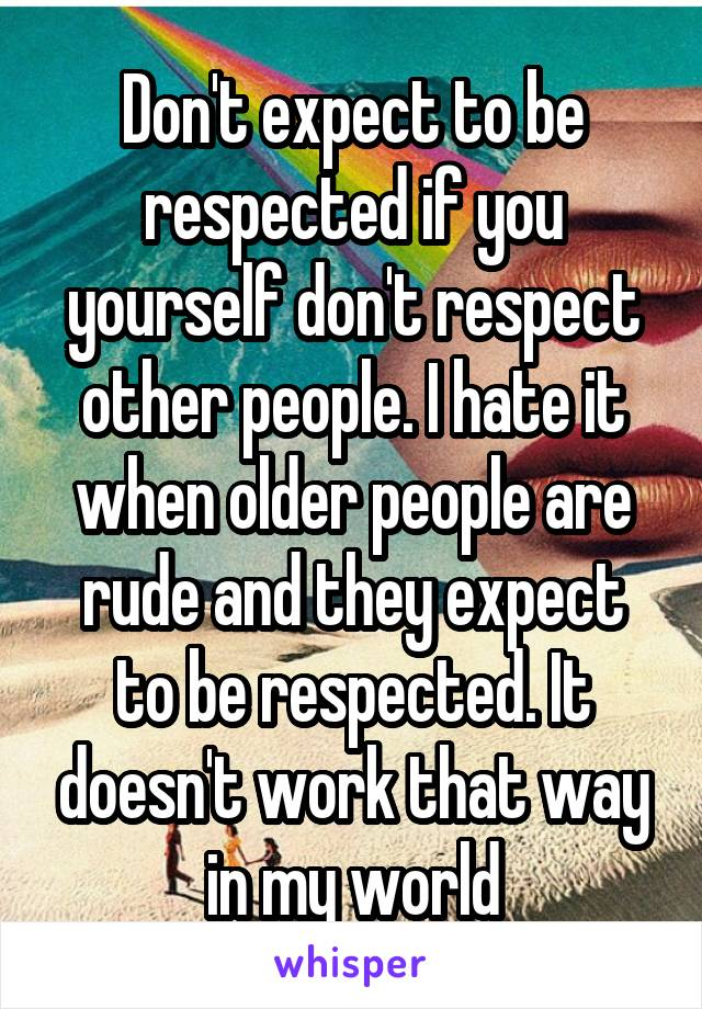 Don't expect to be respected if you yourself don't respect other people. I hate it when older people are rude and they expect to be respected. It doesn't work that way in my world