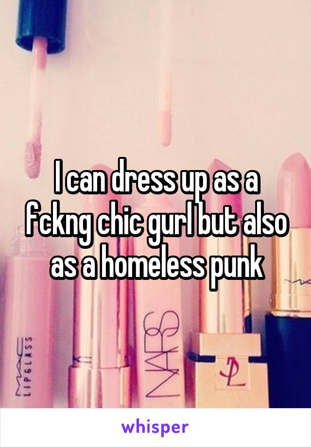 I can dress up as a fckng chic gurl but also as a homeless punk