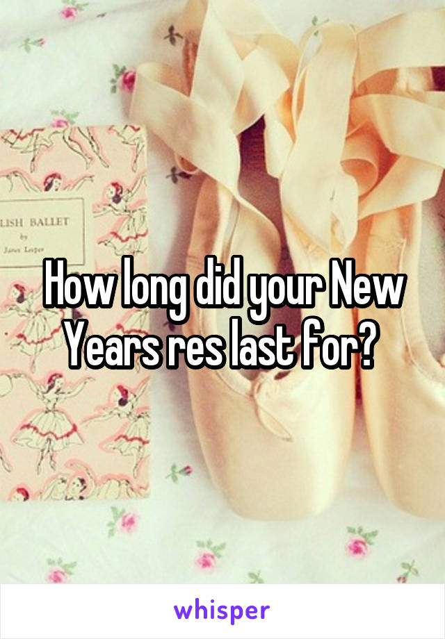 How long did your New Years res last for?