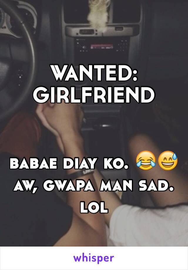 WANTED: GIRLFRIEND   babae diay ko. 😂😅 aw, gwapa man sad. lol