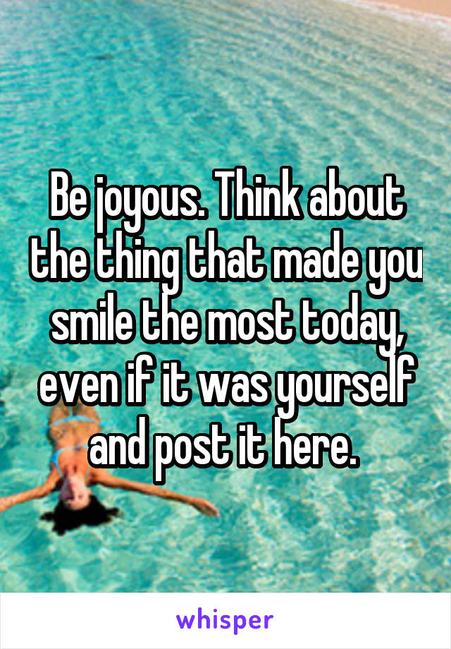 Be joyous. Think about the thing that made you smile the most today, even if it was yourself and post it here.