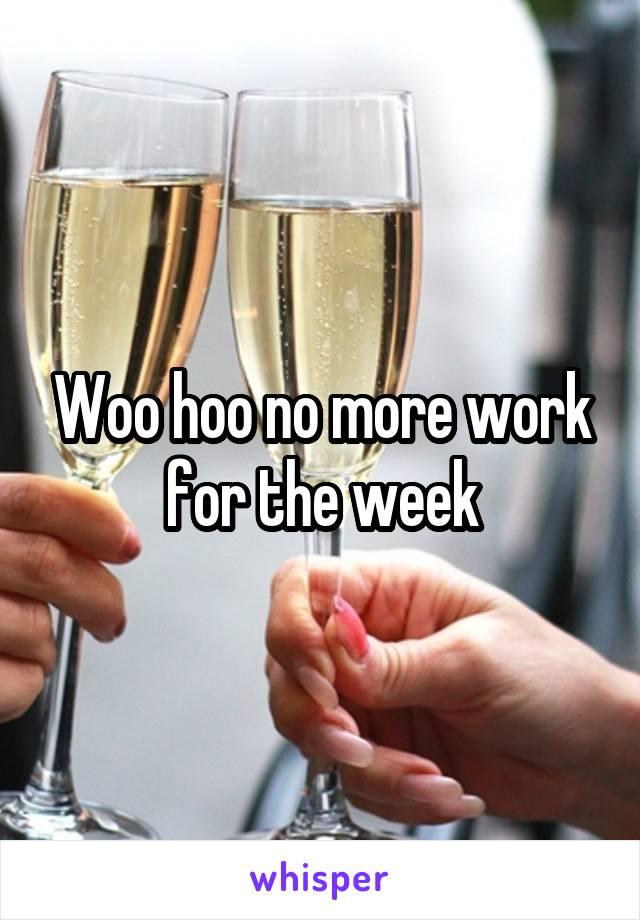 Woo hoo no more work for the week