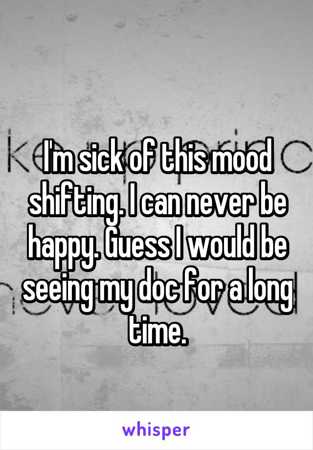 I'm sick of this mood shifting. I can never be happy. Guess I would be seeing my doc for a long time.