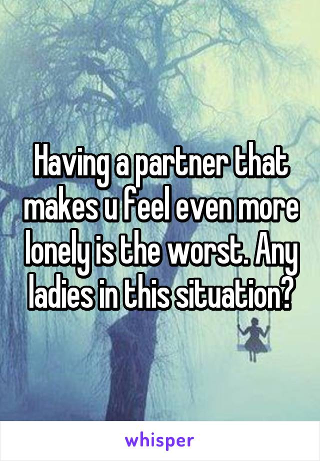 Having a partner that makes u feel even more lonely is the worst. Any ladies in this situation?