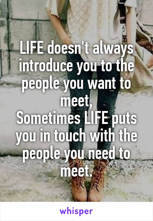 LIFE doesn't always introduce you to the people you want to meet, Sometimes LIFE puts you in touch with the people you need to meet.