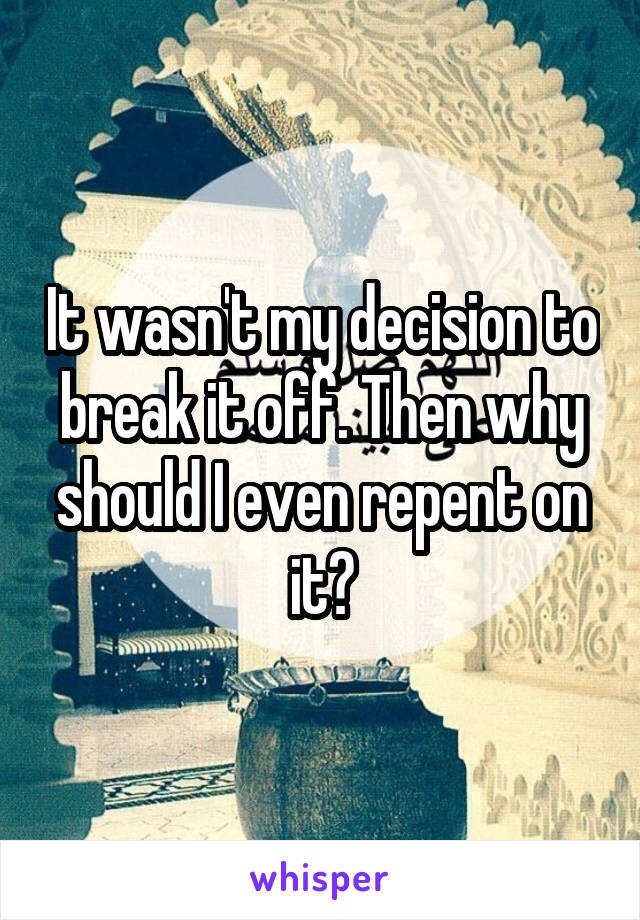 It wasn't my decision to break it off. Then why should I even repent on it?