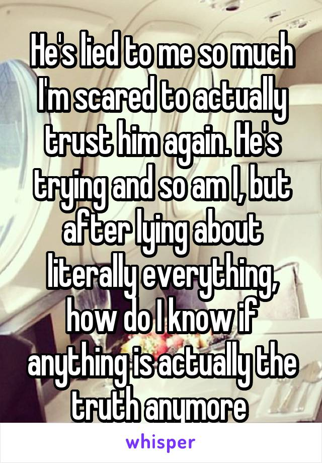 He's lied to me so much I'm scared to actually trust him again. He's trying and so am I, but after lying about literally everything, how do I know if anything is actually the truth anymore