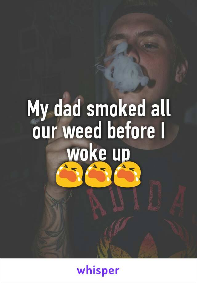 My dad smoked all our weed before I woke up 😭😭😭