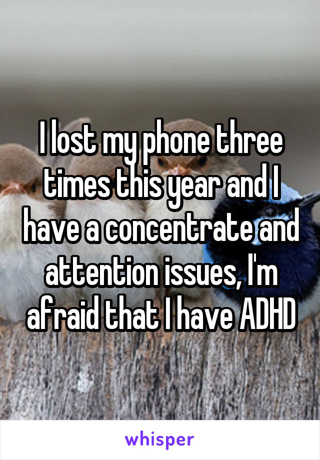 I lost my phone three times this year and I have a concentrate and attention issues, I'm afraid that I have ADHD