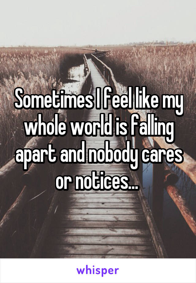 Sometimes I feel like my whole world is falling apart and nobody cares or notices...