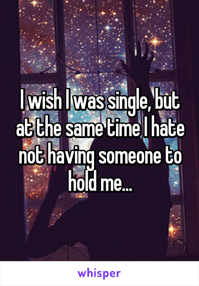 I wish I was single, but at the same time I hate not having someone to hold me...