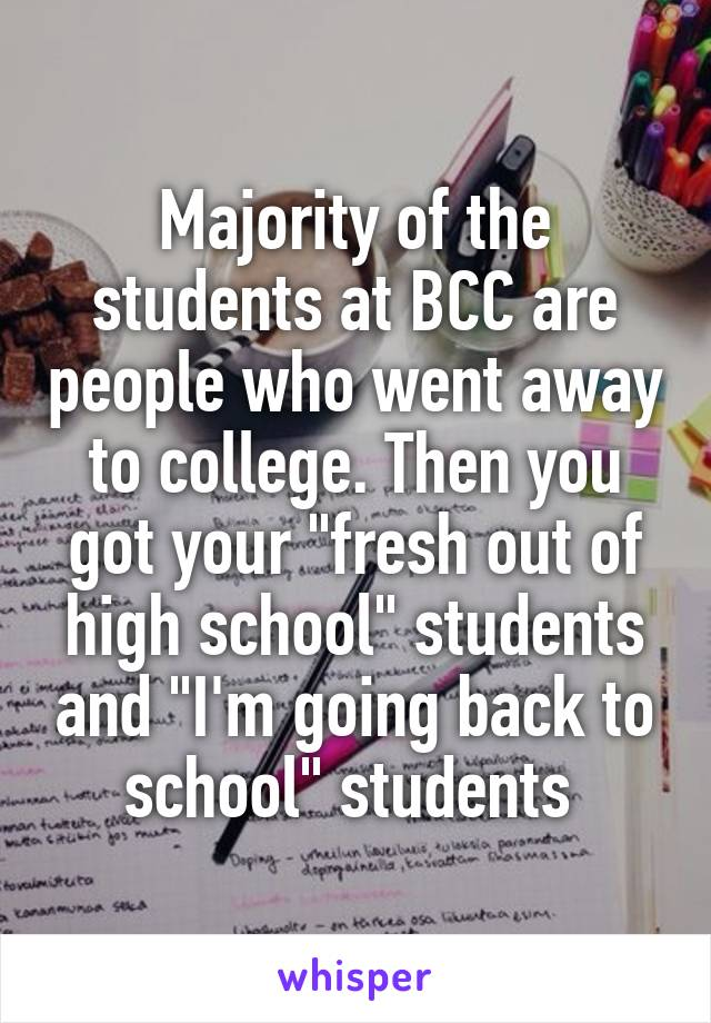 "Majority of the students at BCC are people who went away to college. Then you got your ""fresh out of high school"" students and ""I'm going back to school"" students"