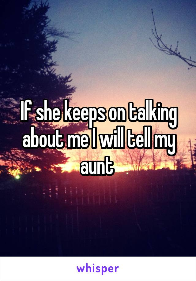 If she keeps on talking about me I will tell my aunt